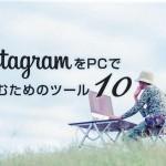 パソコンからInstagramを楽しみたい!そんなあなたのための10のサービスまとめ!