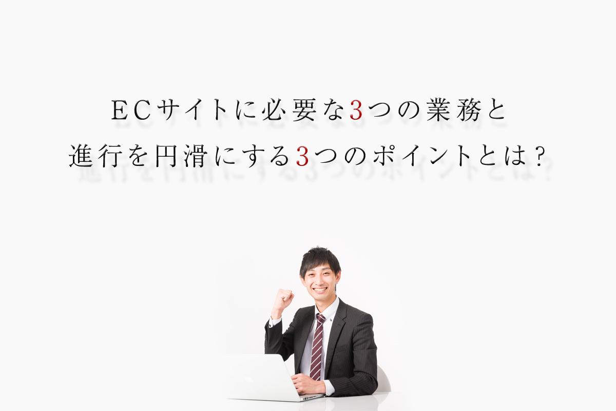 ECサイトに必要な3つの業務と進行を円滑にする3つのポイントとは?