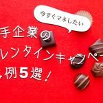 まだ間に合う!今すぐマネしたい大手企業のバレンタインキャンペーン事例5選!