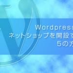 Wordpressでネットショップを開設したい人必見!開設する5の方法とは?