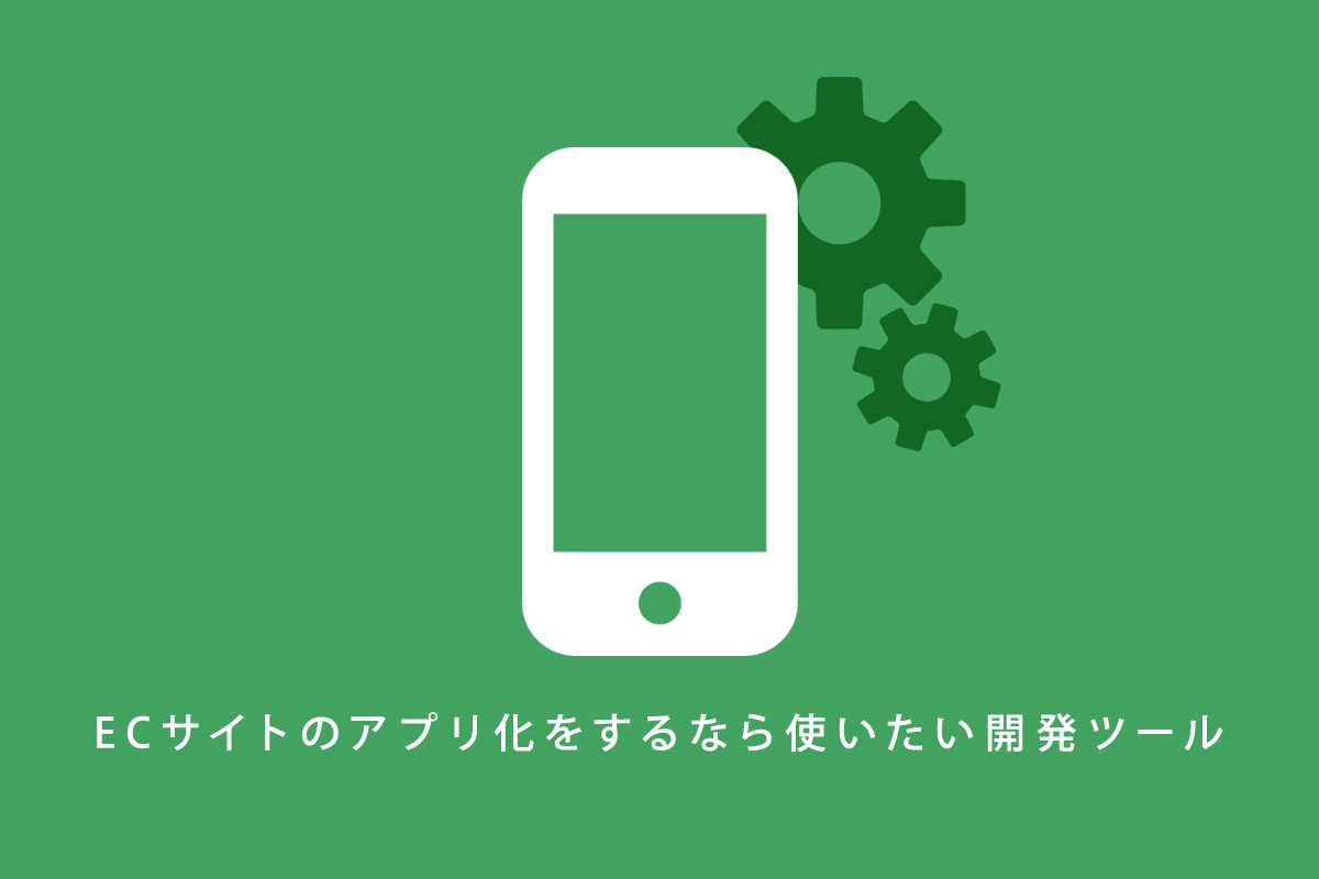 ECサイトのアプリ化をするなら使いたい開発ツール5選!