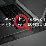 「キーワード」から始める!ネットショップのSEO対策とは?