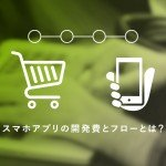 ECサイトのアプリ作りの参考に!スマホアプリの開発費とフローとは?
